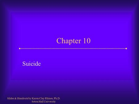 Chapter 10 Suicide Slides & Handouts by Karen Clay Rhines, Ph.D. Seton Hall University.
