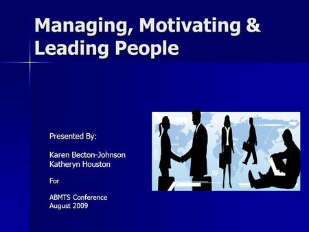 Managing, Motivating & Leading People Presented By: Karen Becton-Johnson Katheryn Houston For ABMTS Conference August 2009.