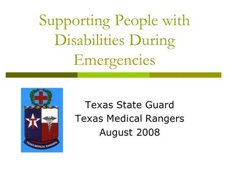 Supporting People with Disabilities During Emergencies Texas State Guard Texas Medical Rangers August 2008.