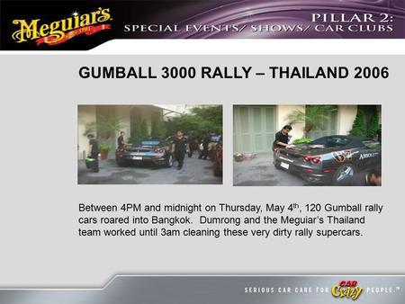 GUMBALL 3000 RALLY – THAILAND 2006 Between 4PM and midnight on Thursday, May 4 th, 120 Gumball rally cars roared into Bangkok. Dumrong and the Meguiar's.