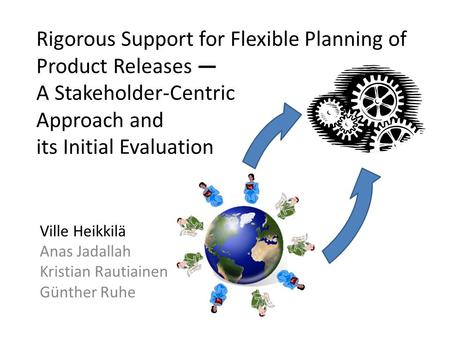 Rigorous Support for Flexible Planning of Product Releases — A Stakeholder-Centric Approach and its Initial Evaluation Ville Heikkilä Anas Jadallah Kristian.