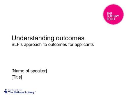 Understanding outcomes BLF's approach to outcomes for applicants [Name of speaker] [Title]