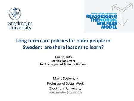 Long term care policies for older people in Sweden: are there lessons to learn? April 16, 2013 Scottish Parliament Seminar organised By Nordic Horizons.