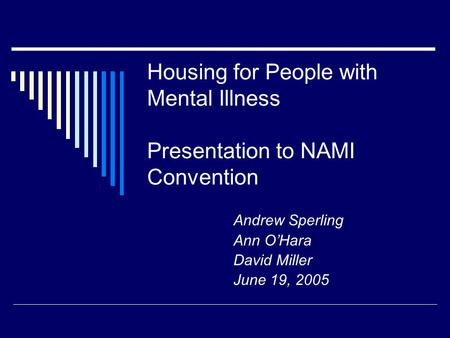 Housing for People with Mental Illness Presentation to NAMI Convention Andrew Sperling Ann O'Hara David Miller June 19, 2005.