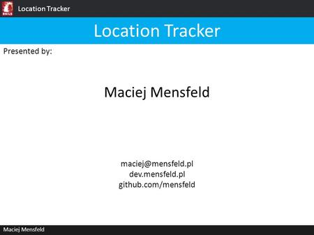 Location Tracker Maciej Mensfeld Presented by: Maciej Mensfeld Location Tracker dev.mensfeld.pl github.com/mensfeld.