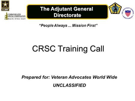 "The Adjutant General Directorate ""People Always... Mission First"" CRSC Training Call Prepared for: Veteran Advocates World Wide UNCLASSIFIED."