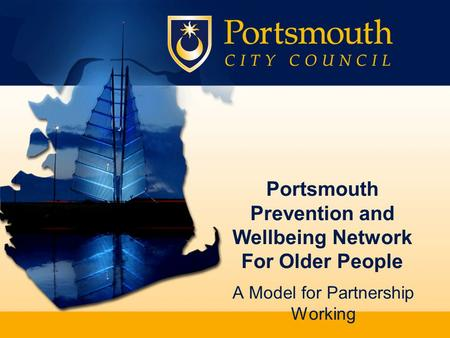 Portsmouth Prevention and Wellbeing Network For Older People A Model for Partnership Working.
