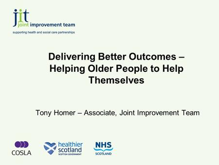 Delivering Better Outcomes – Helping Older People to Help Themselves Tony Homer – Associate, Joint Improvement Team.