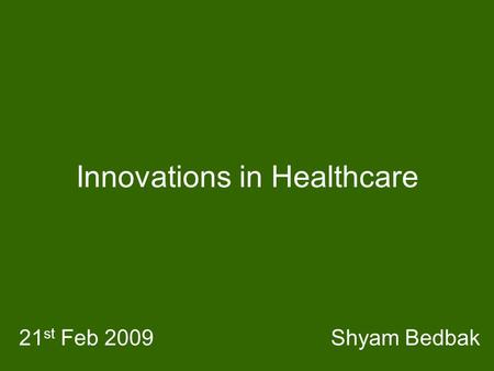 Innovations in Healthcare Shyam Bedbak21 st Feb 2009.