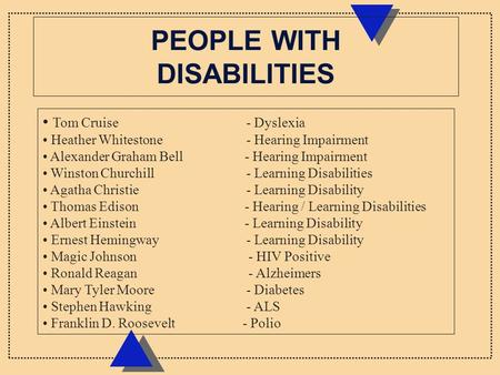 PEOPLE WITH DISABILITIES Tom Cruise - Dyslexia Heather Whitestone - Hearing Impairment Alexander Graham Bell - Hearing Impairment Winston Churchill - Learning.