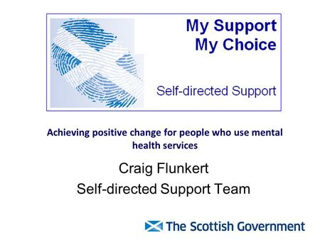Achieving positive change for people who use mental health services Craig Flunkert Self-directed Support Team.