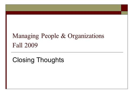 Managing People & Organizations Fall 2009 Closing Thoughts.