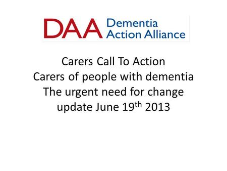Carers Call To Action Carers of people with dementia The urgent need for change update June 19 th 2013.