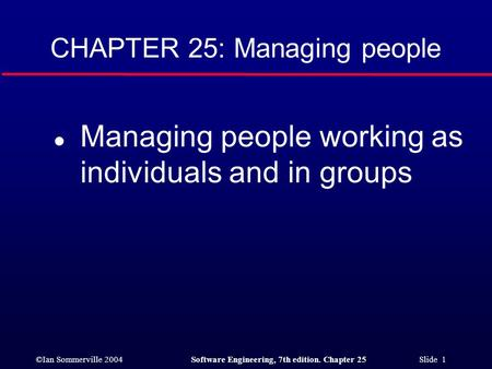 ©Ian Sommerville 2004Software Engineering, 7th edition. Chapter 25 Slide 1 CHAPTER 25: Managing people l Managing people working as individuals and in.