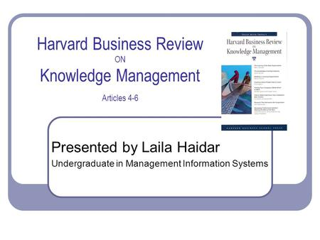 Harvard Business Review ON Knowledge Management Articles 4-6 Presented by Laila Haidar Undergraduate in Management Information Systems.