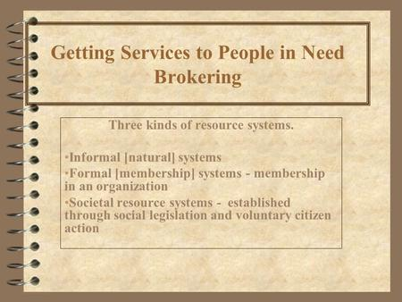 Getting Services to People in Need Brokering Three kinds of resource systems. Informal [natural] systems Formal [membership] systems - membership in an.