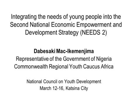 Integrating the needs of young people into the Second National Economic Empowerment and Development Strategy (NEEDS 2) Dabesaki Mac-Ikemenjima Representative.