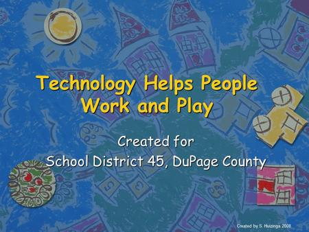 Technology Helps People Work and Play Created for School District 45, DuPage County Created by S. Huizinga 2008.
