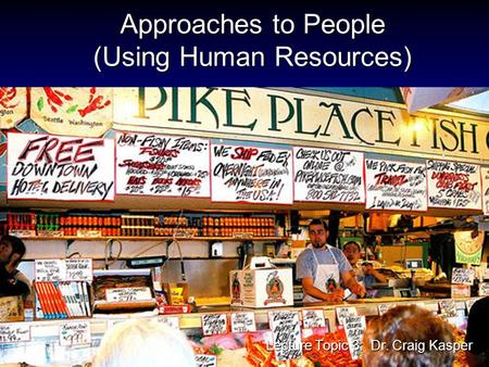 Approaches to People (Using Human Resources) Lecture Topic 3: Dr. Craig Kasper.