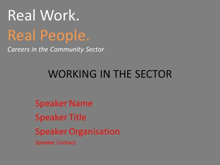 Real Work. Real People. Careers in the Community Sector WORKING IN THE SECTOR Speaker Name Speaker Title Speaker Organisation Speaker Contact.