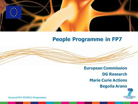 General FP7 PEOPLE Programme European Commission DG Research Marie Curie Actions Begoña Arano People Programme in FP7.