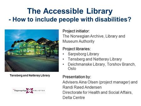 The Accessible Library - How to include people with disabilities? Project initiator Project initiator: The Norwegian Archive, Library and Museum Authority.