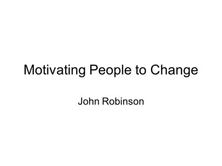 Motivating People to Change John Robinson. Motivating People to Change Credentials to speak - from William Booth to Hartlepool via 3 generations of trying.