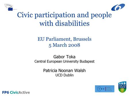 FP6 CivicActive Civic participation and people with disabilities EU Parliament, Brussels 5 March 2008 Gabor Toka Central European University Budapest Patricia.