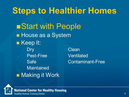 1 Steps to Healthier Homes n Start with People n House as a System n Keep It: DryClean Pest-Free Ventilated SafeContaminant-Free Maintained n Making it.