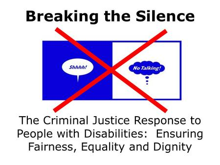 The Criminal Justice Response to People with Disabilities: Ensuring Fairness, Equality and Dignity Breaking the Silence.