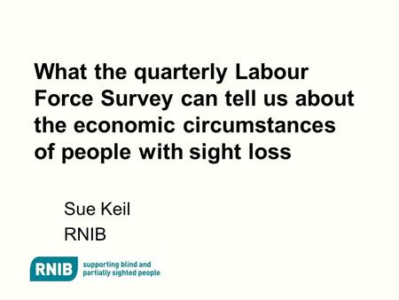 What the quarterly Labour Force Survey can tell us about the economic circumstances of people with sight loss Sue Keil RNIB.