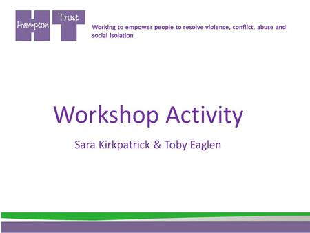 Workshop Activity Sara Kirkpatrick & Toby Eaglen Working to empower people to resolve violence, conflict, abuse and social isolation.