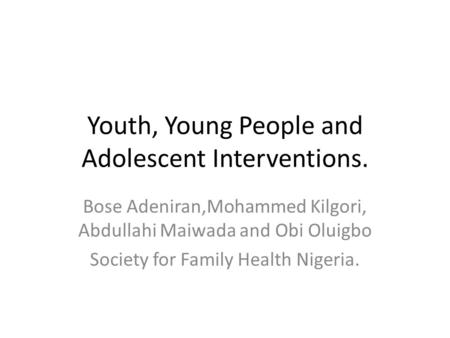 Youth, Young People and Adolescent Interventions. Bose Adeniran,Mohammed Kilgori, Abdullahi Maiwada and Obi Oluigbo Society for Family Health Nigeria.