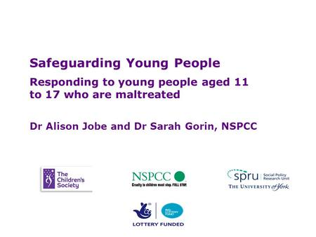 Safeguarding Young People Safeguarding Young People Responding to young people aged 11 to 17 who are maltreated Dr Alison Jobe and Dr Sarah Gorin, NSPCC.