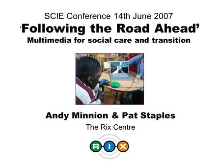SCIE Conference 14th June 2007 ' Following the Road Ahead' Multimedia for social care and transition Andy Minnion & Pat Staples The Rix Centre.