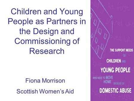 Children and Young People as Partners in the Design and Commissioning of Research Fiona Morrison Scottish Women's Aid.