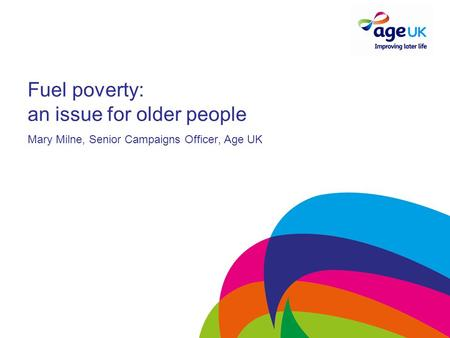 Fuel poverty: an issue for older people Mary Milne, Senior Campaigns Officer, Age UK.