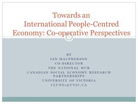 BY IAN MACPHERSON CO-DIRECTOR THE NATIONAL HUB CANADIAN SOCIAL ECONOMY RESEARCH PARTNERSHIPS UNIVERSITY OF VICTORIA Towards an International.