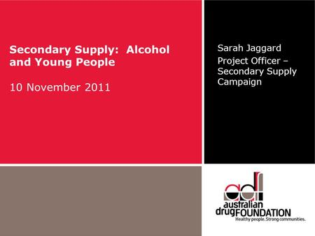 Secondary Supply: Alcohol and Young People 10 November 2011 Sarah Jaggard Project Officer – Secondary Supply Campaign.