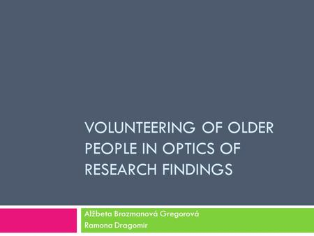 VOLUNTEERING OF OLDER PEOPLE IN OPTICS OF RESEARCH FINDINGS Alžbeta Brozmanová Gregorová Ramona Dragomir.