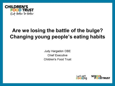 Are we losing the battle of the bulge? Changing young people's eating habits Judy Hargadon OBE Chief Executive Children's Food Trust.