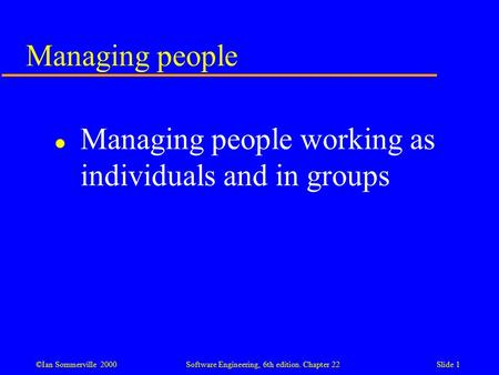 ©Ian Sommerville 2000 Software Engineering, 6th edition. Chapter 22Slide 1 Managing people l Managing people working as individuals and in groups.