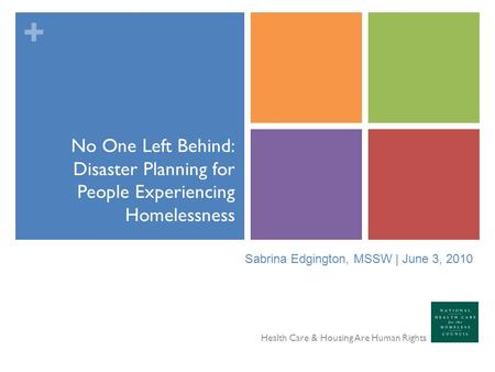 + No One Left Behind: Disaster Planning for People Experiencing Homelessness Health Care & Housing Are Human Rights Sabrina Edgington, MSSW | June 3, 2010.