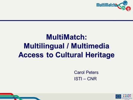 MultiMatch: Multilingual / Multimedia Access to Cultural Heritage Carol Peters ISTI – CNR.
