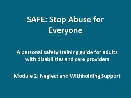 SAFE: Stop Abuse for Everyone A personal safety training guide for adults with disabilities and care providers Module 2: Neglect and Withholding Support.