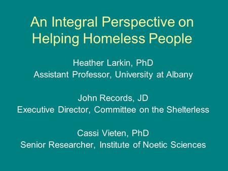 An Integral Perspective on Helping Homeless People Heather Larkin, PhD Assistant Professor, University at Albany John Records, JD Executive Director, Committee.