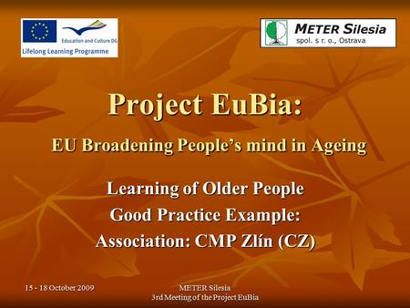15 - 18 October 2009METER Silesia 3rd Meeting of the Project EuBia Project EuBia: EU Broadening People's mind in Ageing Learning of Older People Good Practice.