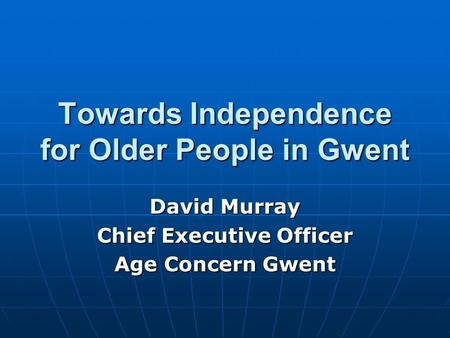 Towards Independence for Older People in Gwent David Murray Chief Executive Officer Age Concern Gwent.