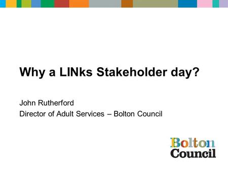 Why a LINks Stakeholder day? John Rutherford Director of Adult Services – Bolton Council.