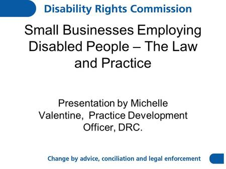 Small Businesses Employing Disabled People – The Law and Practice Presentation by Michelle Valentine, Practice Development Officer, DRC.